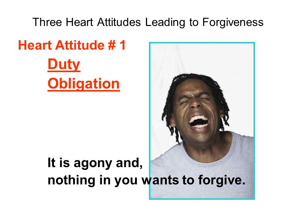Three Heart Attitudes Leading to Forgiveness Heart Attitude # 1 Duty Obligation It is agony and, nothing in you wants to forgive.
