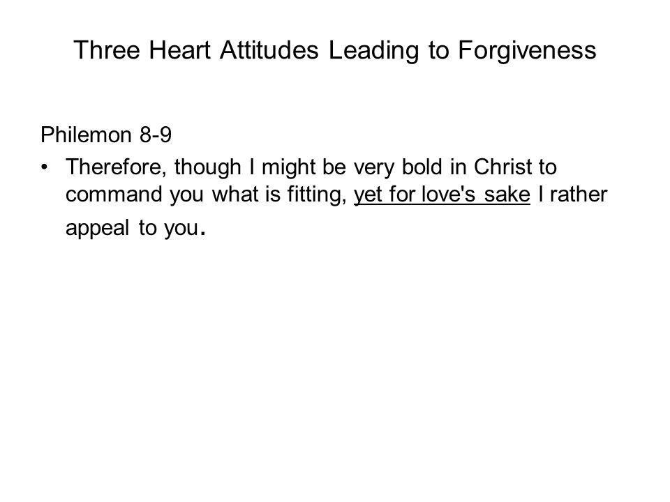 Three Heart Attitudes Leading to Forgiveness Philemon 8-9 Therefore, though I might be very bold in Christ to command you what is fitting, yet for love s sake I rather appeal to you.