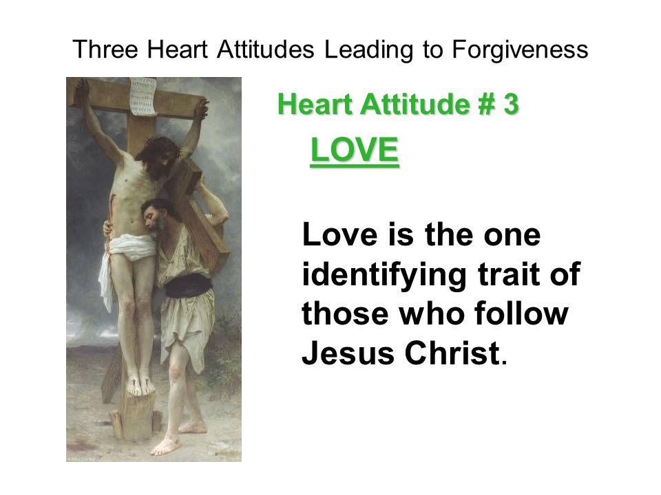 Three Heart Attitudes Leading to Forgiveness Heart Attitude # 1 – Duty / Obligation Heart Attitude # 2 – Trust (Gods greater plan) Heart Attitude # 3 – Love