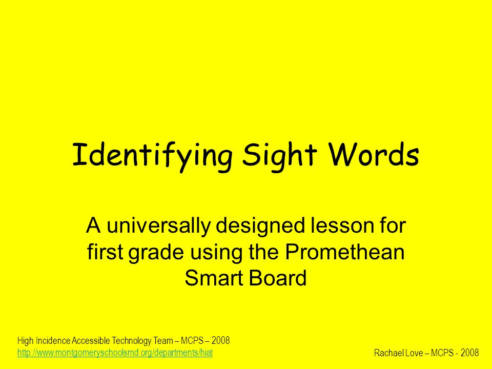 Identifying Sight Words A universally designed lesson for first grade using the Promethean Smart Board Rachael Love – MCPS - 2008 High Incidence Accessible Technology Team – MCPS – 2008 http://www.montgomeryschoolsmd.org/departments/hiat