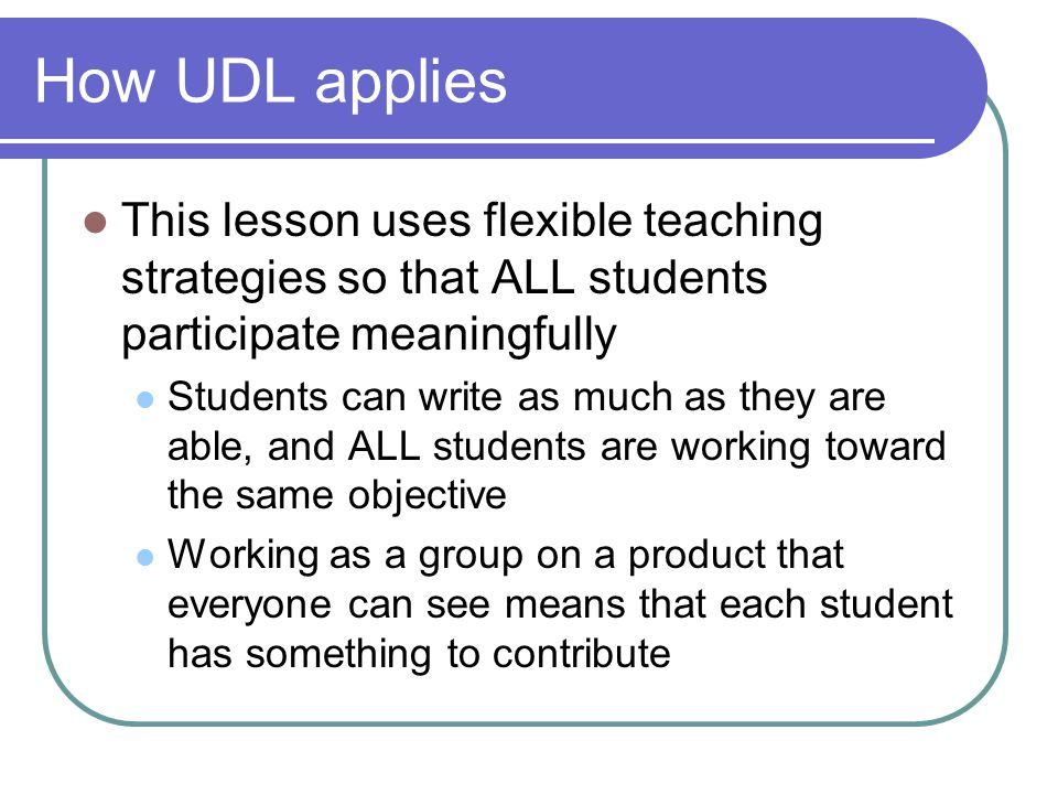 How UDL applies This lesson uses flexible teaching strategies so that ALL students participate meaningfully Students can write as much as they are able, and ALL students are working toward the same objective Working as a group on a product that everyone can see means that each student has something to contribute