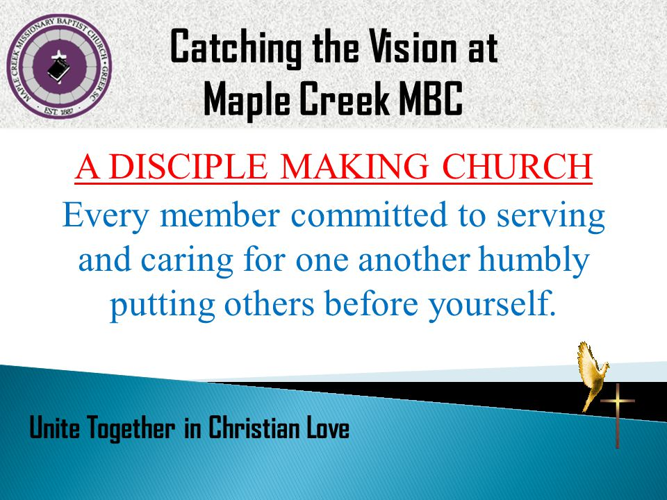 A DISCIPLE MAKING CHURCH Every member committed to serving and caring for one another humbly putting others before yourself. Catching the Vision at Ma