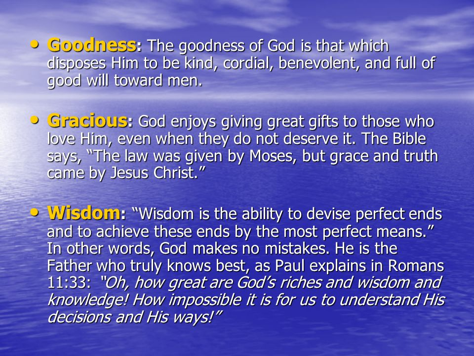Goodness : The goodness of God is that which disposes Him to be kind, cordial, benevolent, and full of good will toward men.