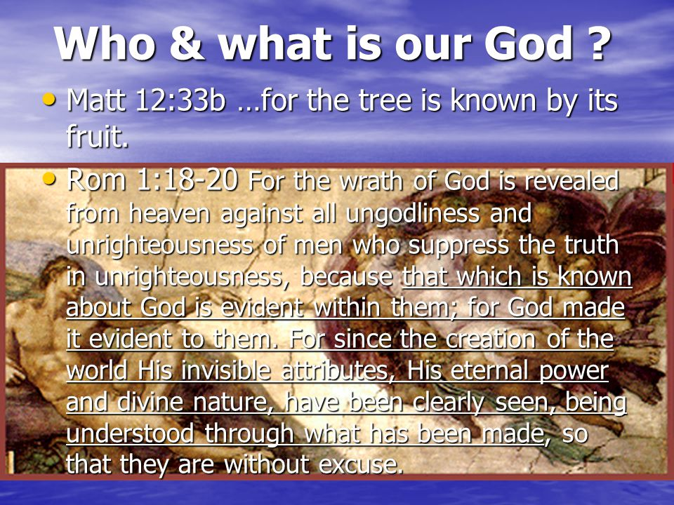 Who & what is our God ? Matt 12:33b …for the tree is known by its fruit. Matt 12:33b …for the tree is known by its fruit. Rom 1:18-20 For the wrath of