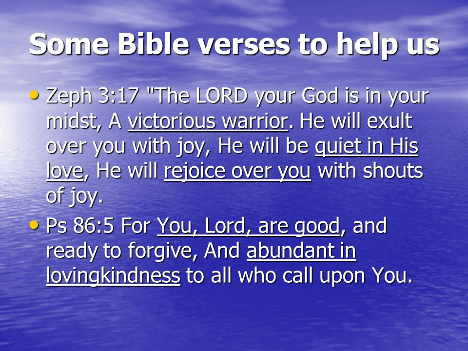 Some Bible verses to help us Zeph 3:17 The LORD your God is in your midst, A victorious warrior.