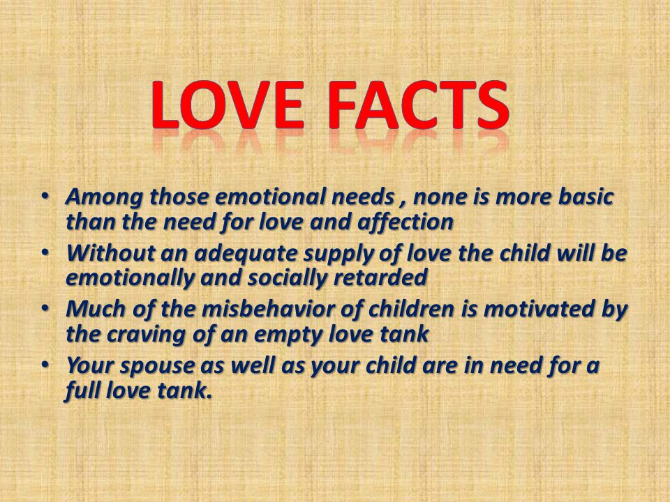 Among those emotional needs, none is more basic than the need for love and affection Among those emotional needs, none is more basic than the need for love and affection Without an adequate supply of love the child will be emotionally and socially retarded Without an adequate supply of love the child will be emotionally and socially retarded Much of the misbehavior of children is motivated by the craving of an empty love tank Much of the misbehavior of children is motivated by the craving of an empty love tank Your spouse as well as your child are in need for a full love tank.