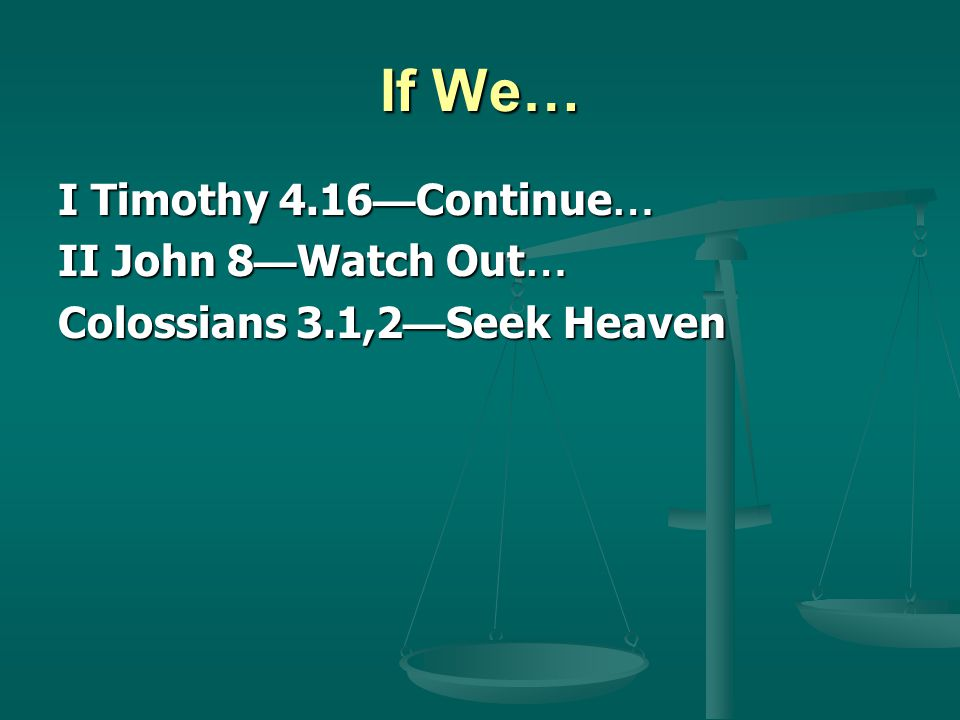 If We… I Timothy 4.16 Continue … II John 8 Watch Out … Colossians 3.1,2 Seek Heaven