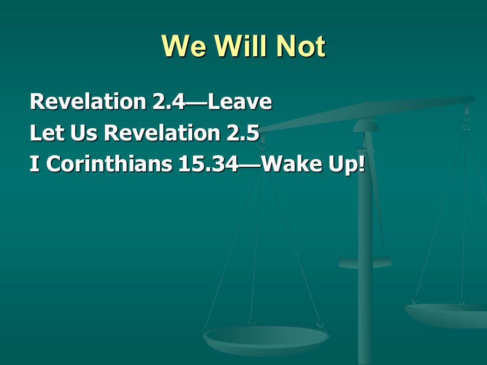 We Will Not Revelation 2.4 Leave Let Us Revelation 2.5 I Corinthians 15.34 Wake Up!