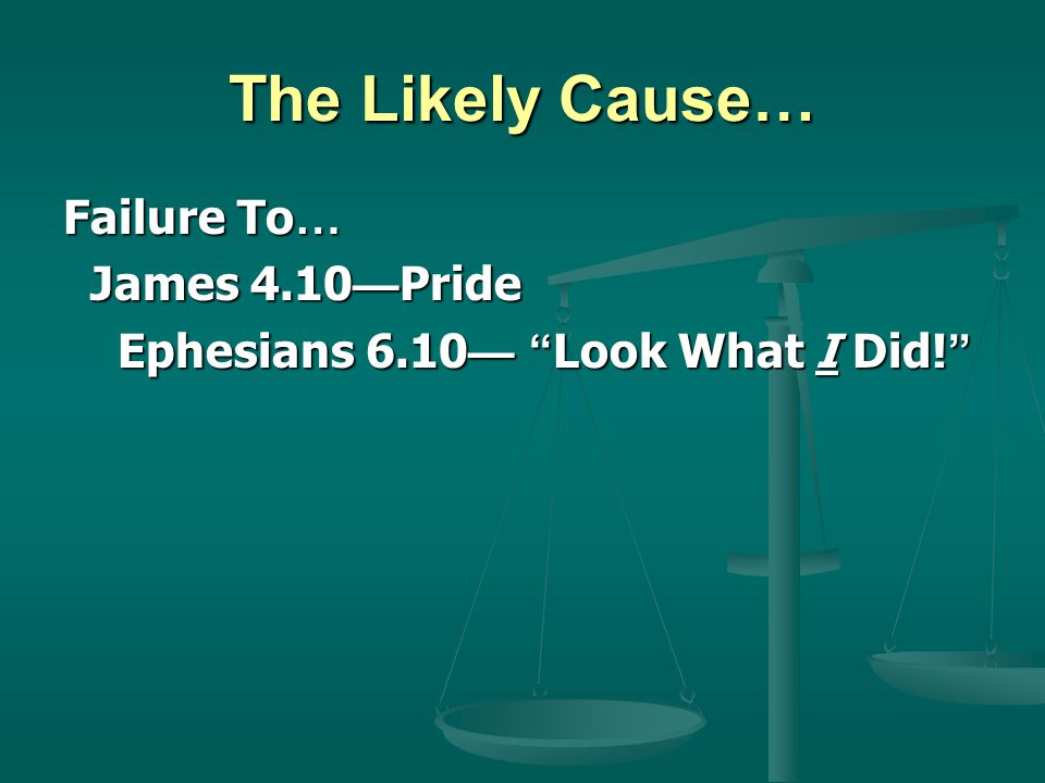 The Likely Cause… Failure To … James 4.10 Pride James 4.10 Pride Ephesians 6.10 Look What I Did! Ephesians 6.10 Look What I Did!