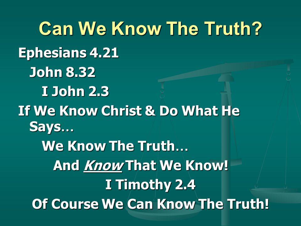 Can We Know The Truth? Ephesians 4.21 John 8.32 John 8.32 I John 2.3 I John 2.3 If We Know Christ & Do What He Says … We Know The Truth … We Know The