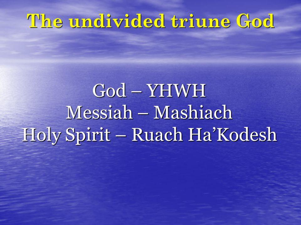 The undivided triune God God – YHWH Messiah – Mashiach Holy Spirit – Ruach HaKodesh