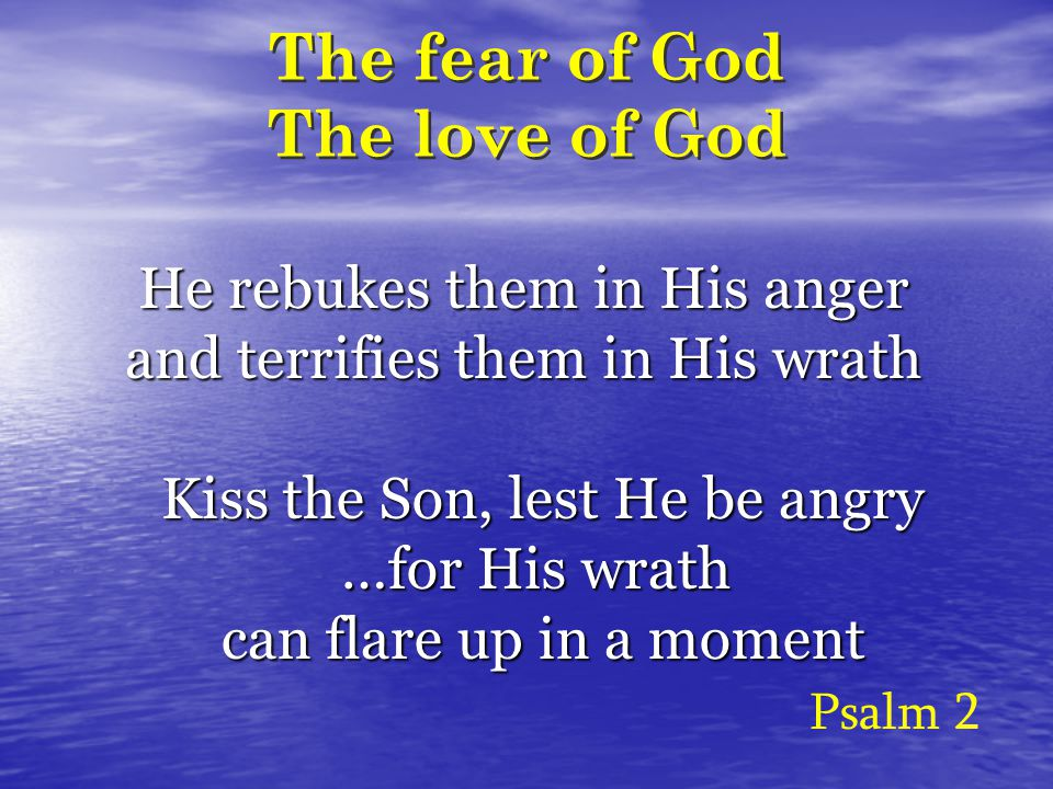 The fear of God The love of God He rebukes them in His anger and terrifies them in His wrath Psalm 2 Kiss the Son, lest He be angry …for His wrath can flare up in a moment