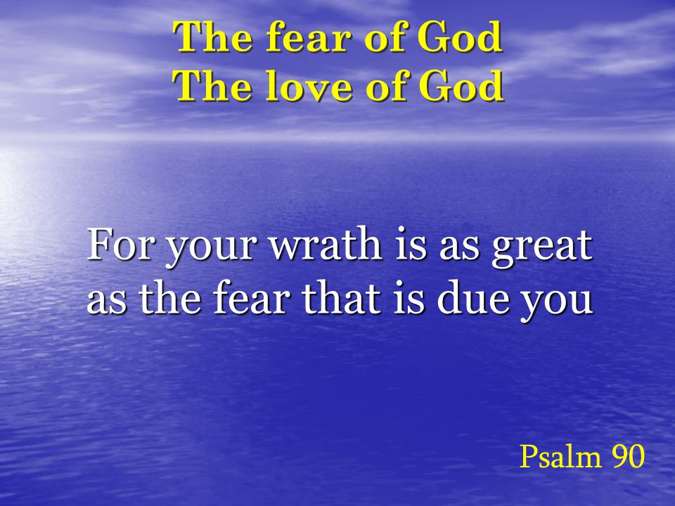 The fear of God The love of God Psalm 90 For your wrath is as great as the fear that is due you