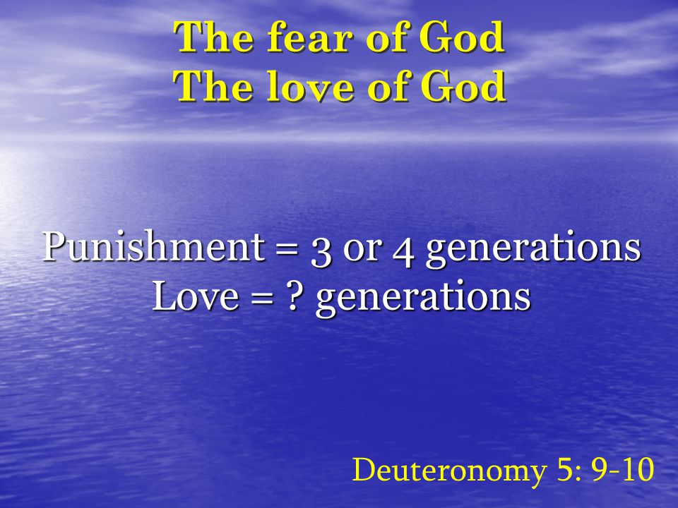 The fear of God The love of God Deuteronomy 5: 9-10 Punishment = 3 or 4 generations Love = .