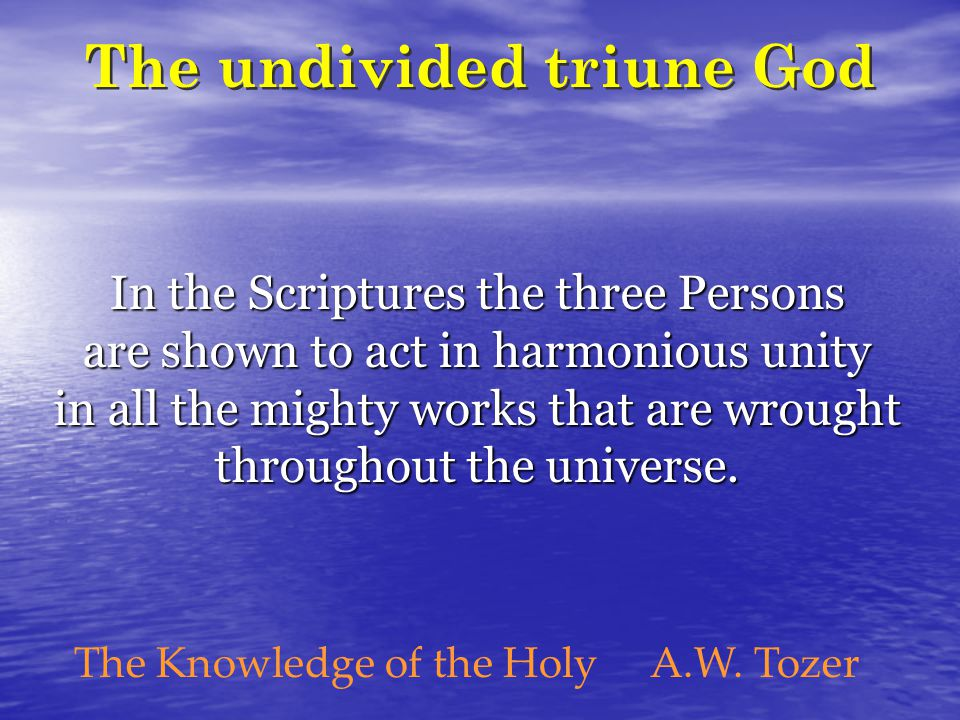 The undivided triune God In the Scriptures the three Persons are shown to act in harmonious unity in all the mighty works that are wrought throughout the universe.