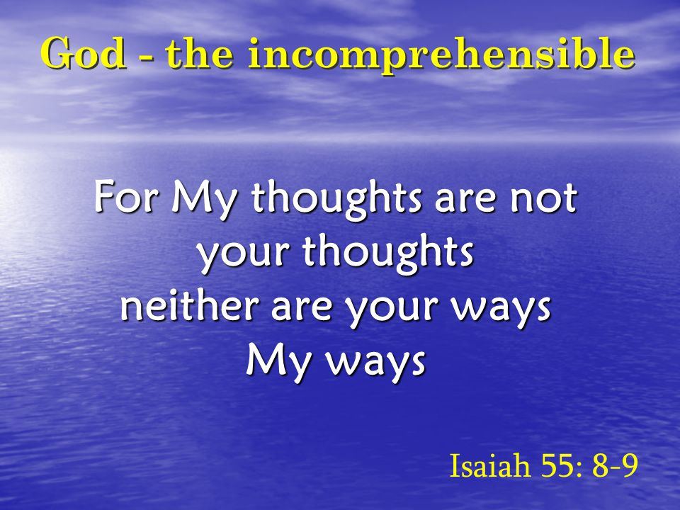For My thoughts are not your thoughts neither are your ways My ways Isaiah 55: 8-9 God - the incomprehensible