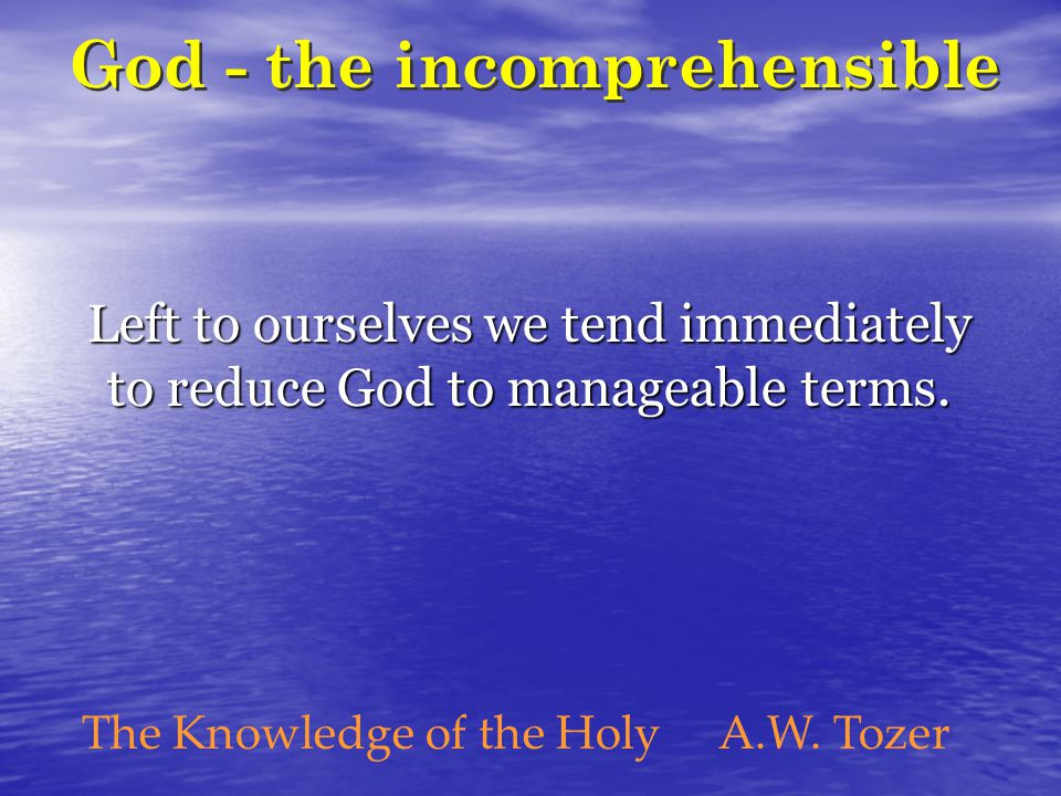 Left to ourselves we tend immediately to reduce God to manageable terms.