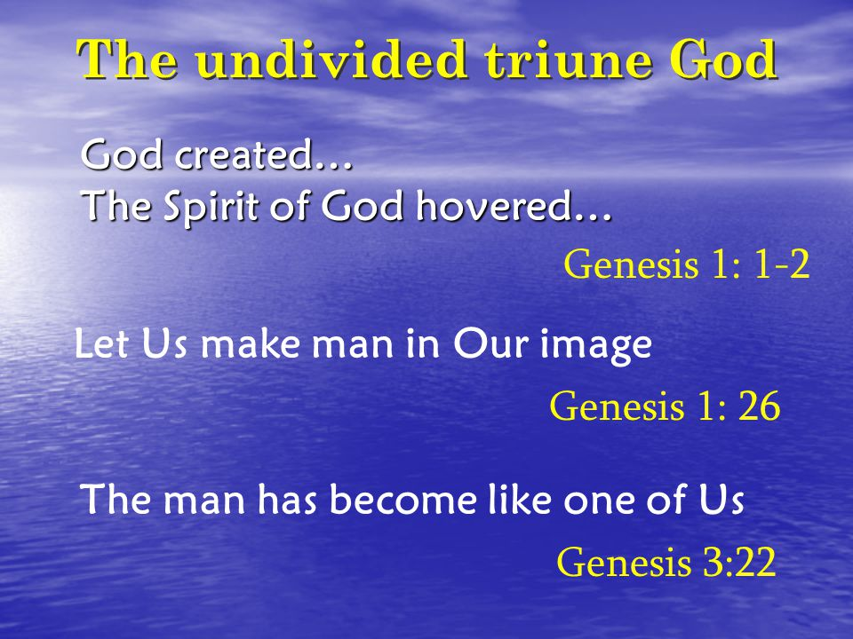 The undivided triune God God created… The Spirit of God hovered… Let Us make man in Our image Genesis 1: 1-2 Genesis 1: 26 The man has become like one of Us Genesis 3:22