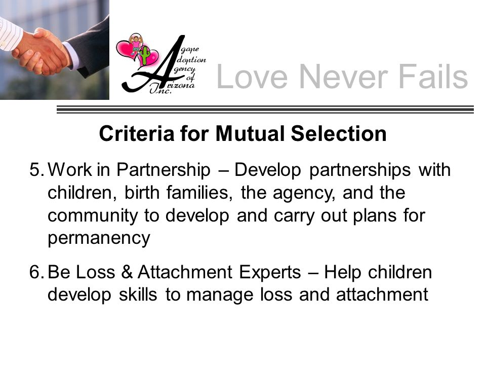 Criteria for Mutual Selection 5.Work in Partnership – Develop partnerships with children, birth families, the agency, and the community to develop and carry out plans for permanency 6.Be Loss & Attachment Experts – Help children develop skills to manage loss and attachment Love Never Fails