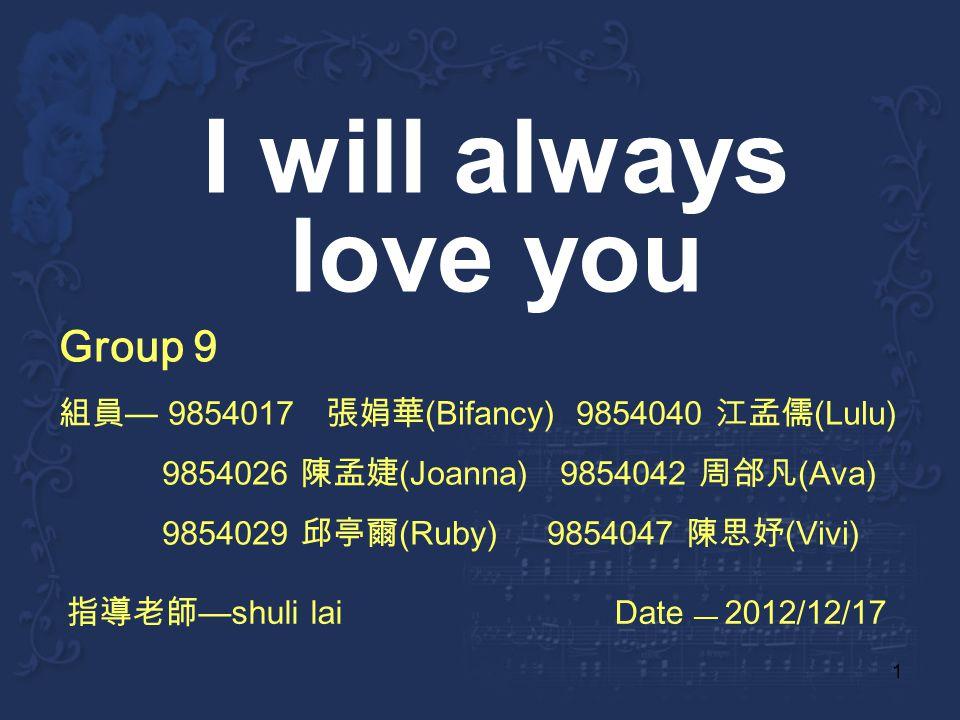 1 I will always love you Group 9 9854017 (Bifancy) 9854040 (Lulu) 9854026 (Joanna) 9854042 (Ava) 9854029 (Ruby) 9854047 (Vivi) shuli lai Date 2012/12/17