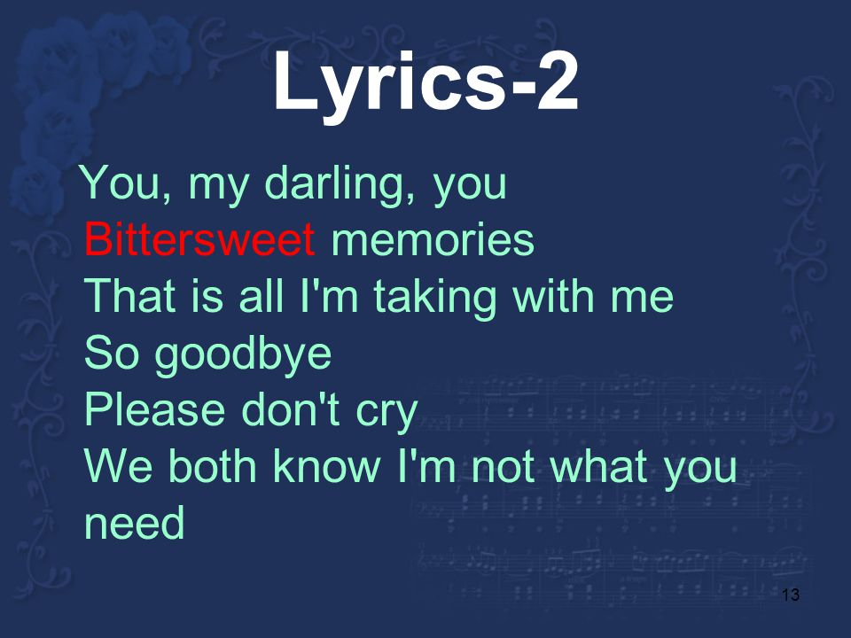 13 Lyrics-2 You, my darling, you Bittersweet memories That is all I m taking with me So goodbye Please don t cry We both know I m not what you need
