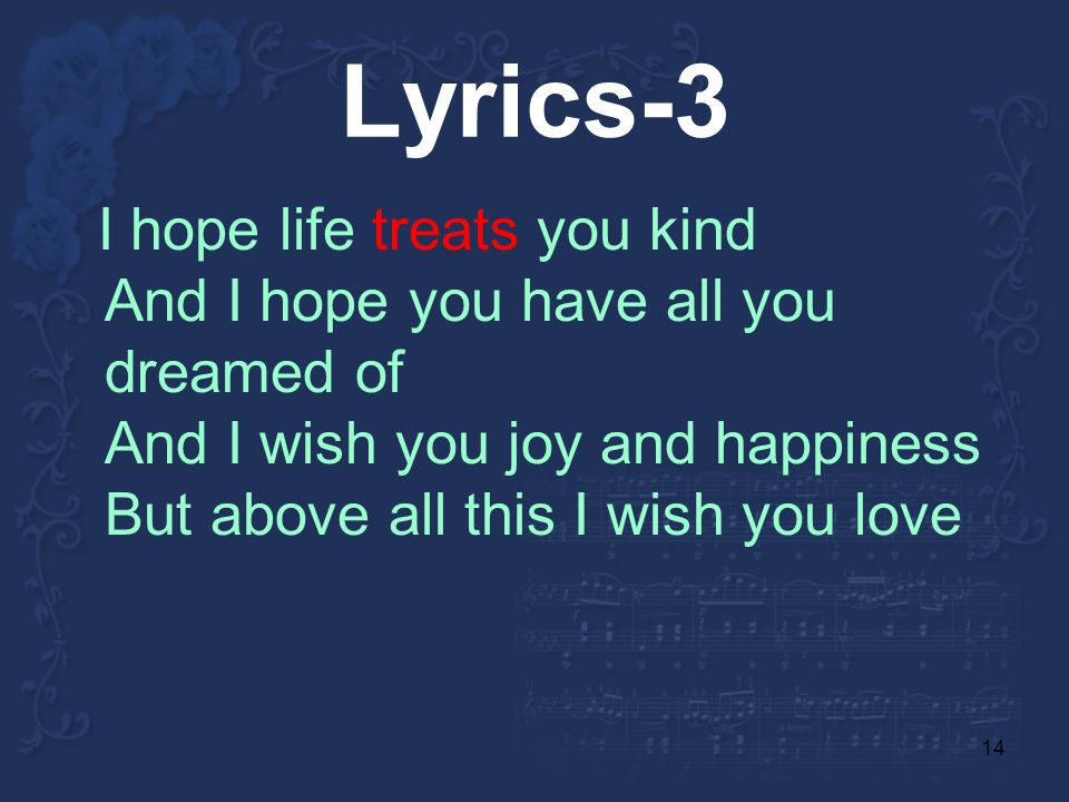 14 Lyrics-3 I hope life treats you kind And I hope you have all you dreamed of And I wish you joy and happiness But above all this I wish you love