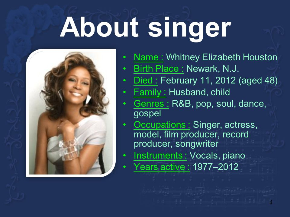4 About singer Name : Whitney Elizabeth Houston Birth Place : Newark, N.J. Died : February 11, 2012 (aged 48) Family : Husband, child Genres : R&B, po
