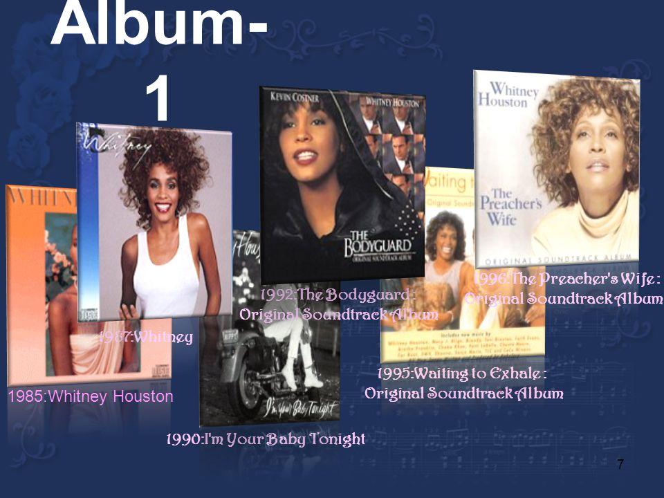 7 Album- 1 1990:I m Your Baby Tonight 1995:Waiting to Exhale : Original Soundtrack Album 1985:Whitney Houston 1987:Whitney 1996:The Preacher s Wife : Original Soundtrack Album 1992:The Bodyguard : Original Soundtrack Album