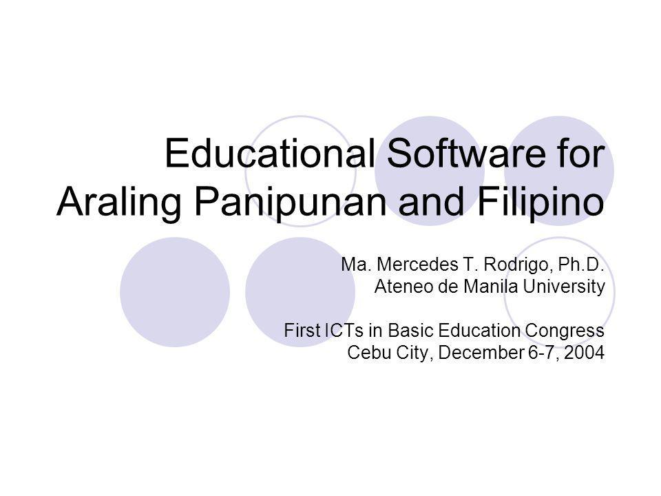 Educational Software for Araling Panipunan and Filipino Ma. Mercedes T. Rodrigo, Ph.D. Ateneo de Manila University First ICTs in Basic Education Congr