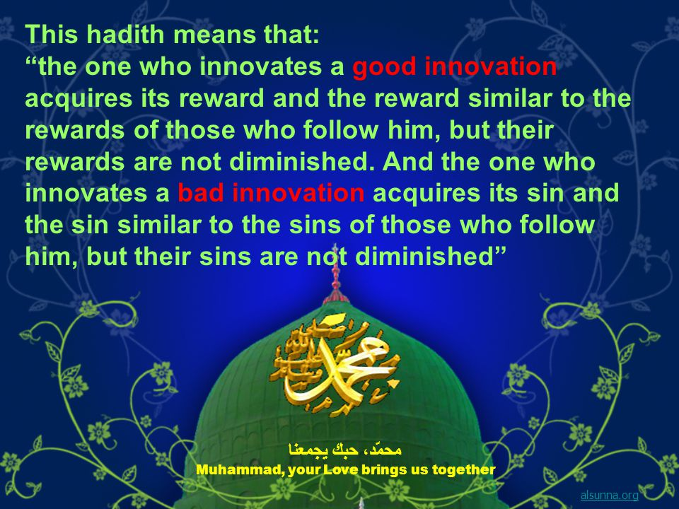 This hadith means that: the one who innovates a good innovation acquires its reward and the reward similar to the rewards of those who follow him, but their rewards are not diminished.