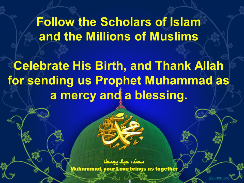 Follow the Scholars of Islam and the Millions of Muslims Celebrate His Birth, and Thank Allah for sending us Prophet Muhammad as a mercy and a blessing.