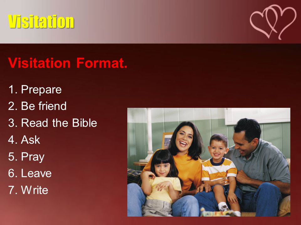 Visitation Format. 1. Prepare 2. Be friend 3. Read the Bible 4.