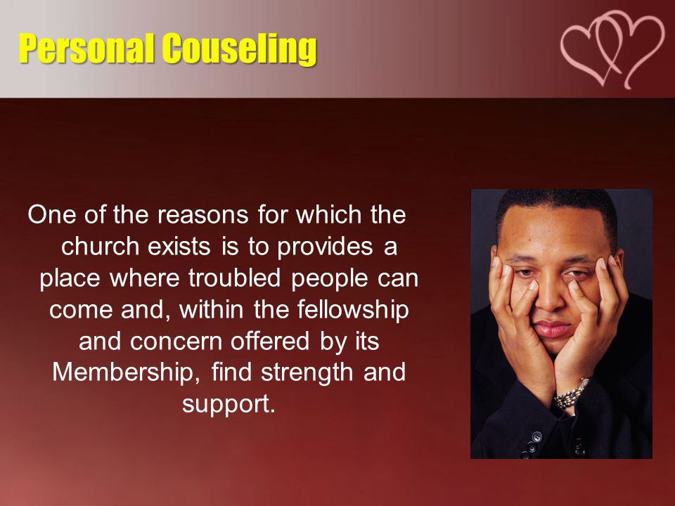 One of the reasons for which the church exists is to provides a place where troubled people can come and, within the fellowship and concern offered by its Membership, find strength and support.