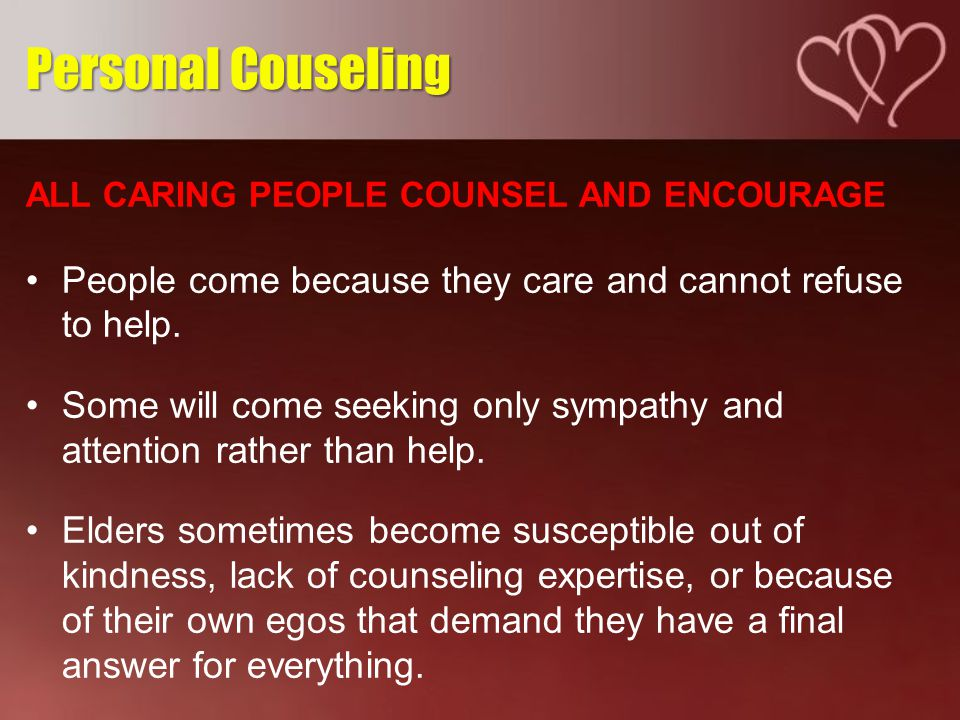 ALL CARING PEOPLE COUNSEL AND ENCOURAGE People come because they care and cannot refuse to help.