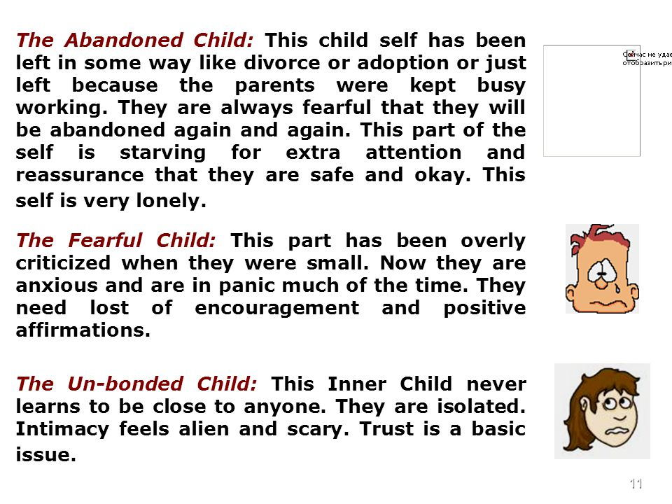 11 The Abandoned Child: This child self has been left in some way like divorce or adoption or just left because the parents were kept busy working.