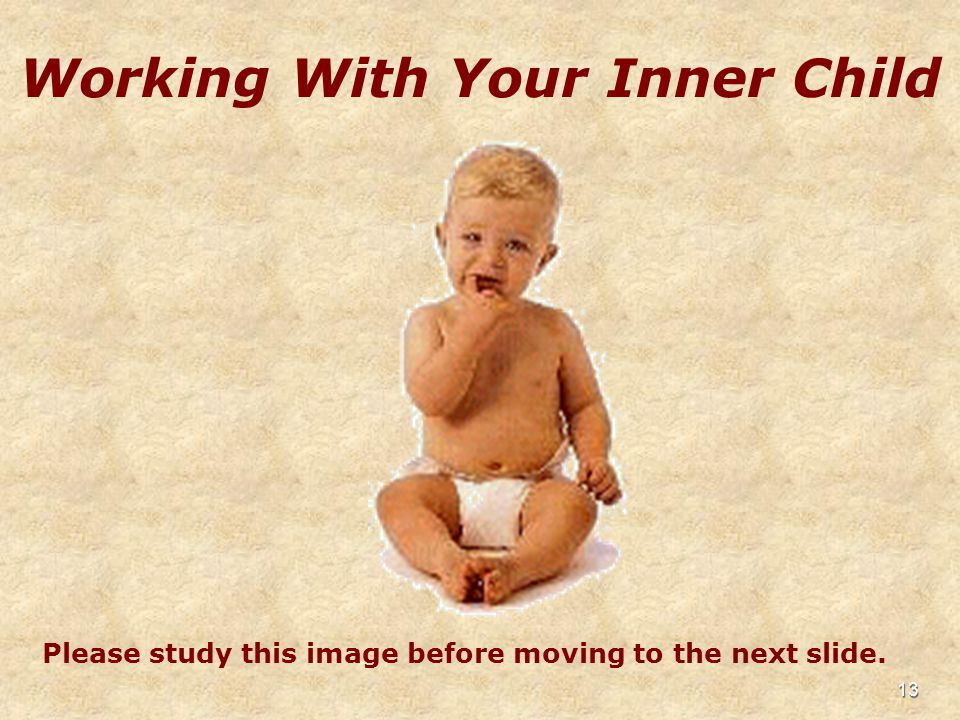 13 Working With Your Inner Child Please study this image before moving to the next slide.