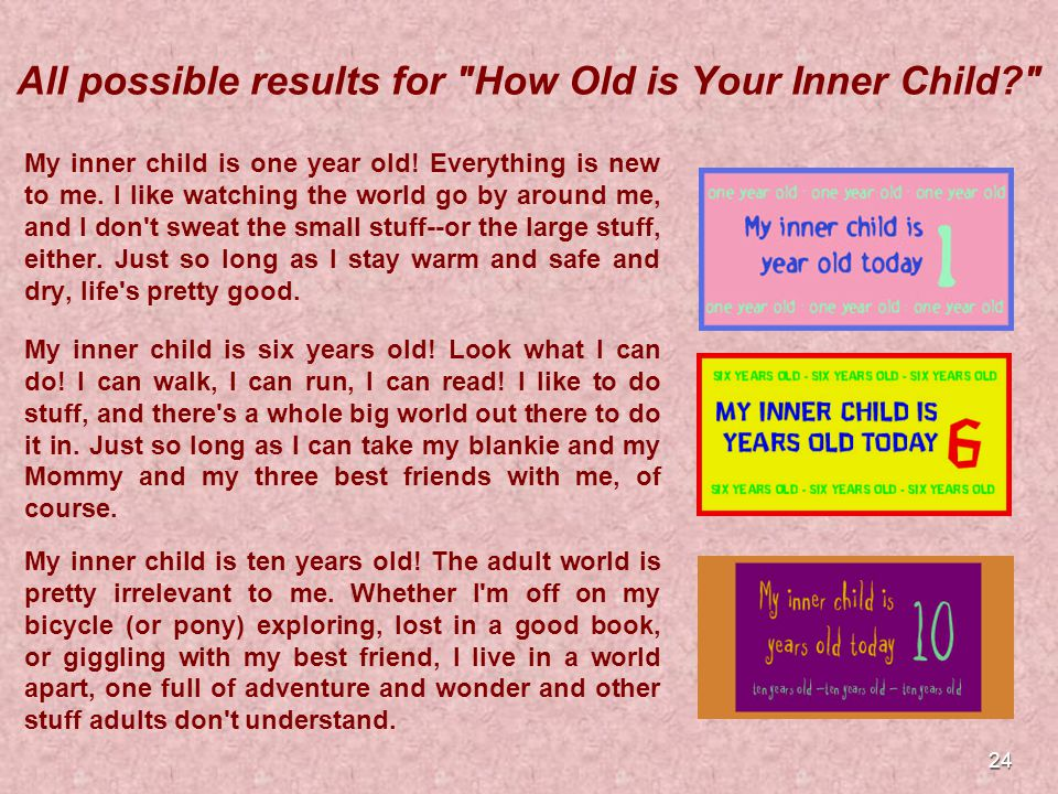 24 All possible results for How Old is Your Inner Child My inner child is one year old.