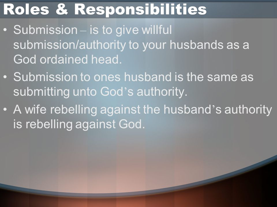 Roles & Responsibilities Submission – is to give willful submission/authority to your husbands as a God ordained head.