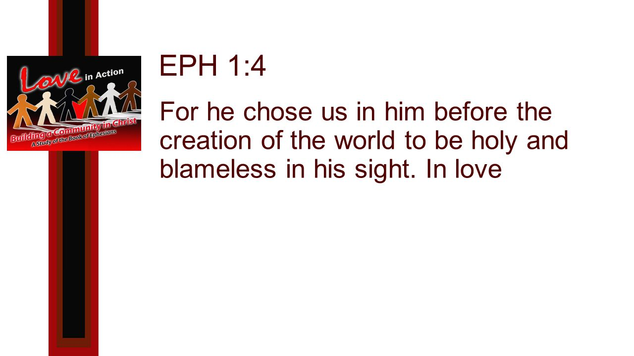 EPH 1:4 For he chose us in him before the creation of the world to be holy and blameless in his sight.