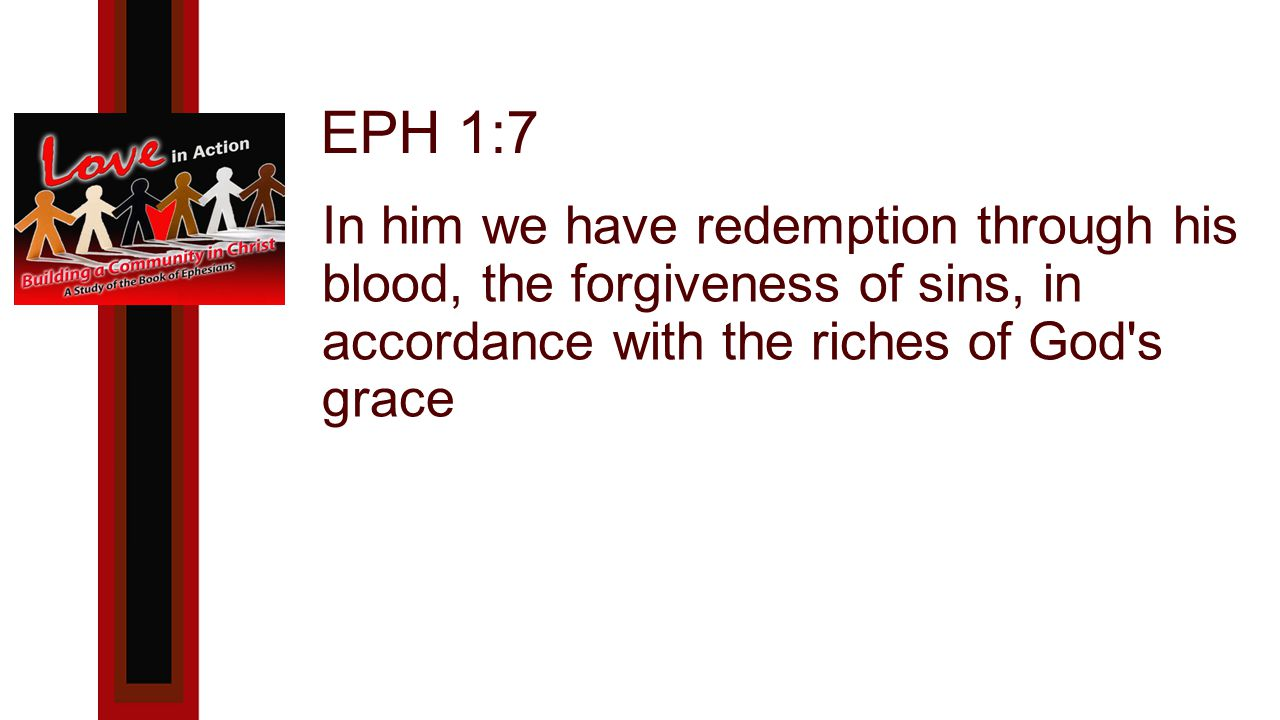 EPH 1:7 In him we have redemption through his blood, the forgiveness of sins, in accordance with the riches of God s grace
