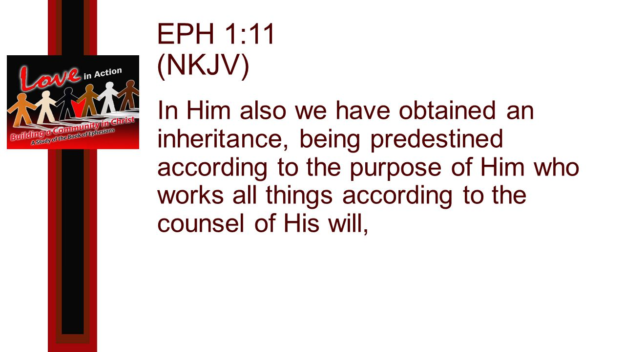 EPH 1:11 (NKJV) In Him also we have obtained an inheritance, being predestined according to the purpose of Him who works all things according to the counsel of His will,