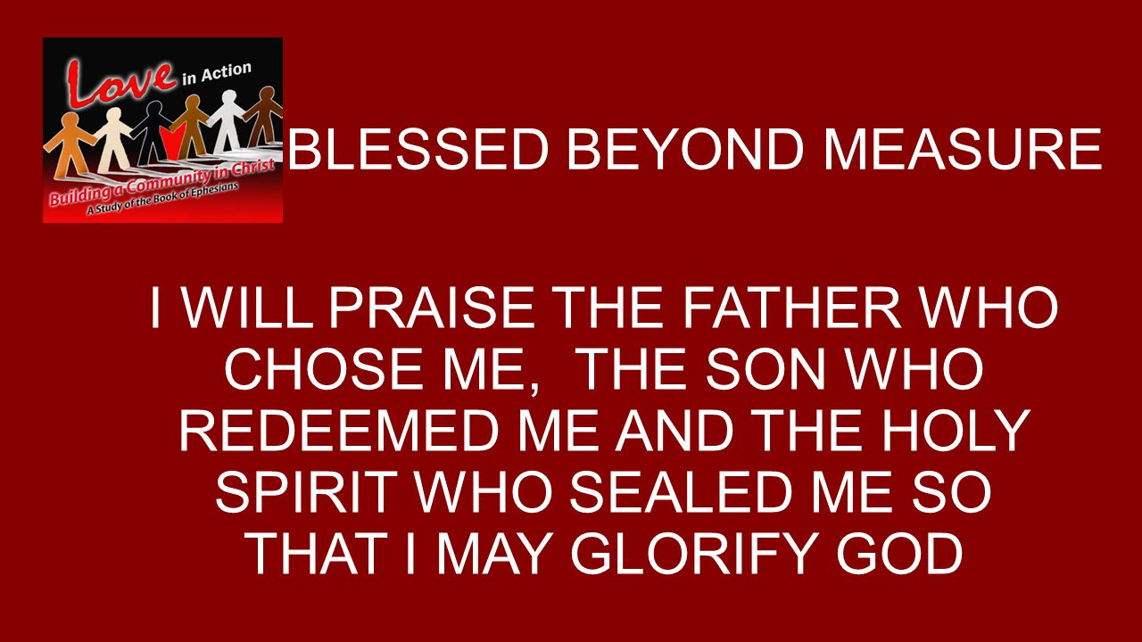 BLESSED BEYOND MEASURE I WILL PRAISE THE FATHER WHO CHOSE ME, THE SON WHO REDEEMED ME AND THE HOLY SPIRIT WHO SEALED ME SO THAT I MAY GLORIFY GOD