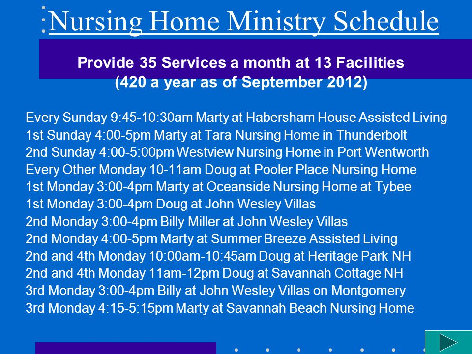 Nursing Home Ministry Schedule Provide 35 Services a month at 13 Facilities (420 a year as of September 2012) Every Sunday 9:45-10:30am Marty at Habersham House Assisted Living 1st Sunday 4:00-5pm Marty at Tara Nursing Home in Thunderbolt 2nd Sunday 4:00-5:00pm Westview Nursing Home in Port Wentworth Every Other Monday 10-11am Doug at Pooler Place Nursing Home 1st Monday 3:00-4pm Marty at Oceanside Nursing Home at Tybee 1st Monday 3:00-4pm Doug at John Wesley Villas 2nd Monday 3:00-4pm Billy Miller at John Wesley Villas 2nd Monday 4:00-5pm Marty at Summer Breeze Assisted Living 2nd and 4th Monday 10:00am-10:45am Doug at Heritage Park NH 2nd and 4th Monday 11am-12pm Doug at Savannah Cottage NH 3rd Monday 3:00-4pm Billy at John Wesley Villas on Montgomery 3rd Monday 4:15-5:15pm Marty at Savannah Beach Nursing Home