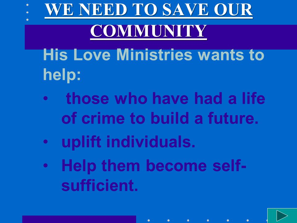 WE NEED TO SAVE OUR COMMUNITY His Love Ministries wants to help: those who have had a life of crime to build a future. uplift individuals. Help them b