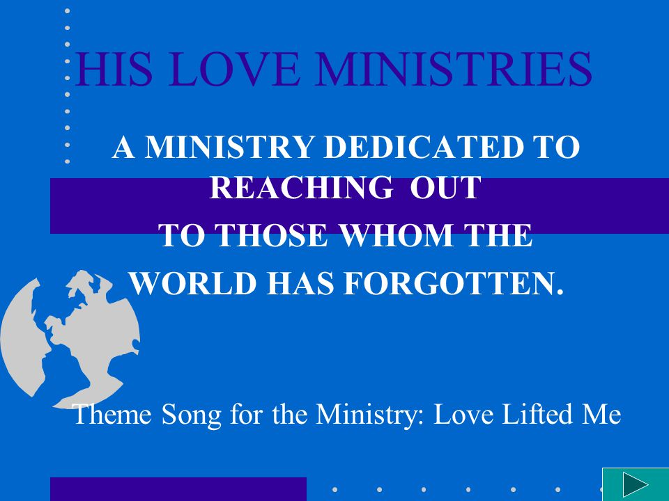 HIS LOVE MINISTRIES A MINISTRY DEDICATED TO REACHING OUT TO THOSE WHOM THE WORLD HAS FORGOTTEN. Theme Song for the Ministry: Love Lifted Me