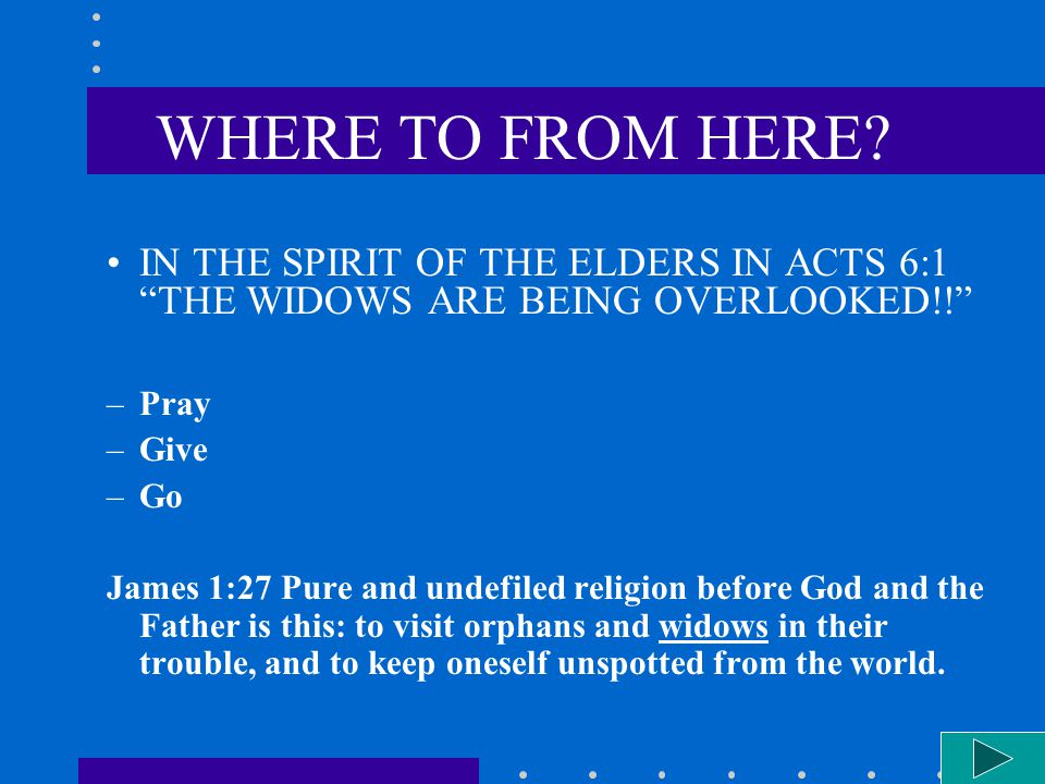 WHERE TO FROM HERE. IN THE SPIRIT OF THE ELDERS IN ACTS 6:1 THE WIDOWS ARE BEING OVERLOOKED!.
