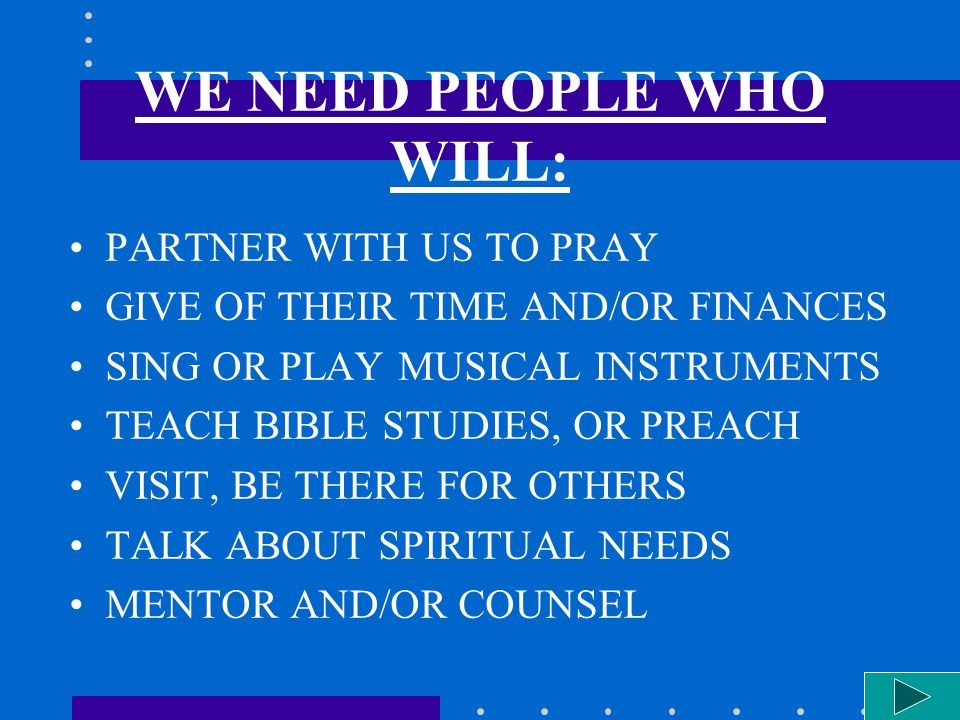 WE NEED PEOPLE WHO WILL: PARTNER WITH US TO PRAY GIVE OF THEIR TIME AND/OR FINANCES SING OR PLAY MUSICAL INSTRUMENTS TEACH BIBLE STUDIES, OR PREACH VI