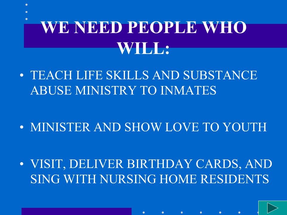 WE NEED PEOPLE WHO WILL: TEACH LIFE SKILLS AND SUBSTANCE ABUSE MINISTRY TO INMATES MINISTER AND SHOW LOVE TO YOUTH VISIT, DELIVER BIRTHDAY CARDS, AND SING WITH NURSING HOME RESIDENTS