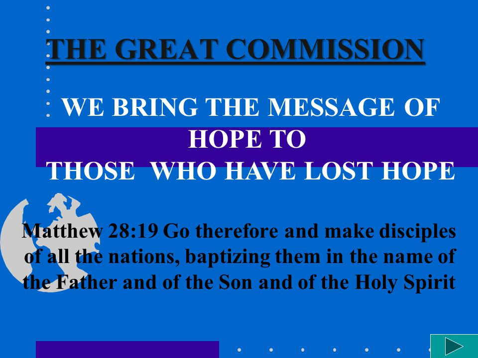 THE GREAT COMMISSION Matthew 28:19 Go therefore and make disciples of all the nations, baptizing them in the name of the Father and of the Son and of the Holy Spirit WE BRING THE MESSAGE OF HOPE TO THOSE WHO HAVE LOST HOPE