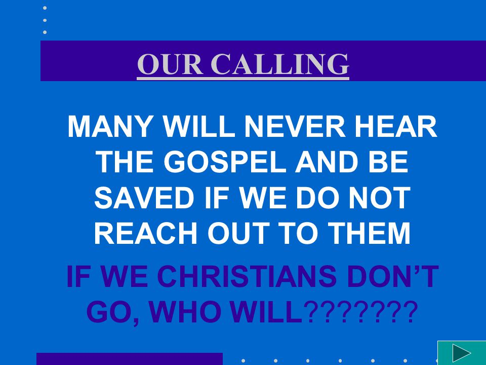 OUR CALLING MANY WILL NEVER HEAR THE GOSPEL AND BE SAVED IF WE DO NOT REACH OUT TO THEM IF WE CHRISTIANS DONT GO, WHO WILL???????